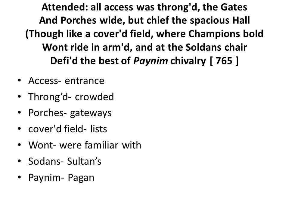 Attended: all access was throng d, the Gates And Porches wide, but chief the spacious Hall (Though like a cover d field, where Champions bold Wont ride in arm d, and at the Soldans chair Defi d the best of Paynim chivalry [ 765 ] Access- entrance Throng'd- crowded Porches- gateways cover d field- lists Wont- were familiar with Sodans- Sultan's Paynim- Pagan