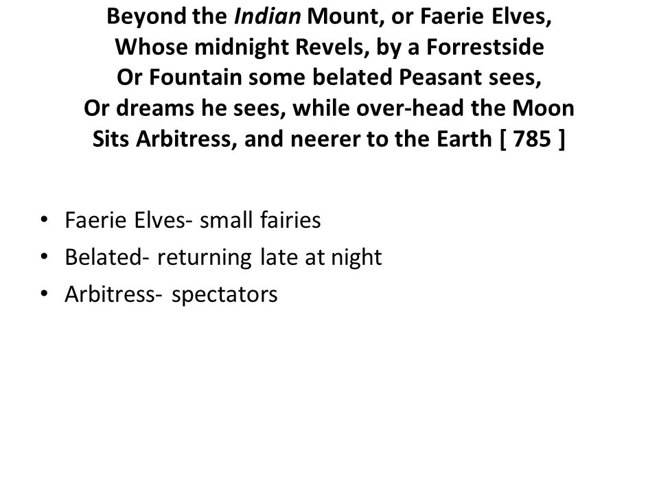 Beyond the Indian Mount, or Faerie Elves, Whose midnight Revels, by a Forrestside Or Fountain some belated Peasant sees, Or dreams he sees, while over-head the Moon Sits Arbitress, and neerer to the Earth [ 785 ] Faerie Elves- small fairies Belated- returning late at night Arbitress- spectators