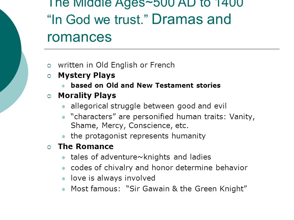 The Middle Ages~500 AD to 1400 In God we trust. Dramas and romances  written in Old English or French  Mystery Plays based on Old and New Testament stories  Morality Plays allegorical struggle between good and evil characters are personified human traits: Vanity, Shame, Mercy, Conscience, etc.
