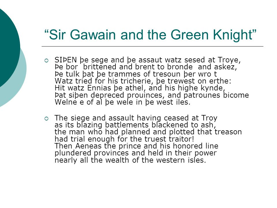 Sir Gawain and the Green Knight  SIÞEN þe sege and þe assaut watz sesed at Troye, Þe bor brittened and brent to bronde and askez, Þe tulk þat þe trammes of tresoun þer wro t Watz tried for his tricherie, þe trewest on erthe: Hit watz Ennias þe athel, and his highe kynde, Þat siþen depreced prouinces, and patrounes bicome Welne e of al þe wele in þe west iles.