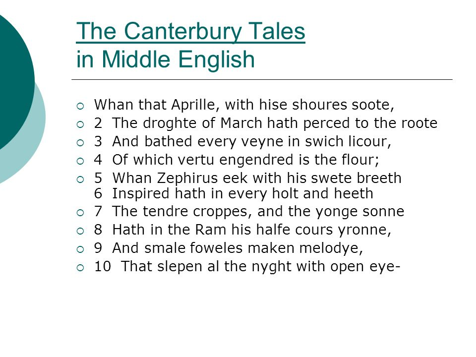 The Canterbury Tales in Middle English  Whan that Aprille, with hise shoures soote,  2 The droghte of March hath perced to the roote  3 And bathed every veyne in swich licour,  4 Of which vertu engendred is the flour;  5 Whan Zephirus eek with his swete breeth 6 Inspired hath in every holt and heeth  7 The tendre croppes, and the yonge sonne  8 Hath in the Ram his halfe cours yronne,  9 And smale foweles maken melodye,  10 That slepen al the nyght with open eye-