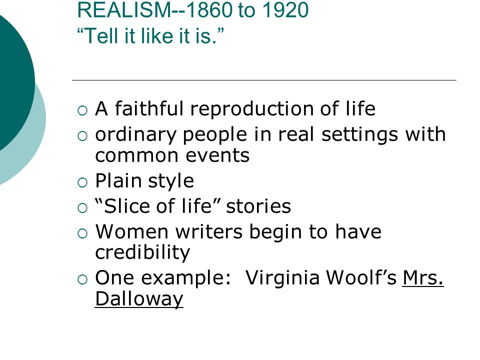 REALISM--1860 to 1920 Tell it like it is.  A faithful reproduction of life  ordinary people in real settings with common events  Plain style  Slice of life stories  Women writers begin to have credibility  One example: Virginia Woolf's Mrs.