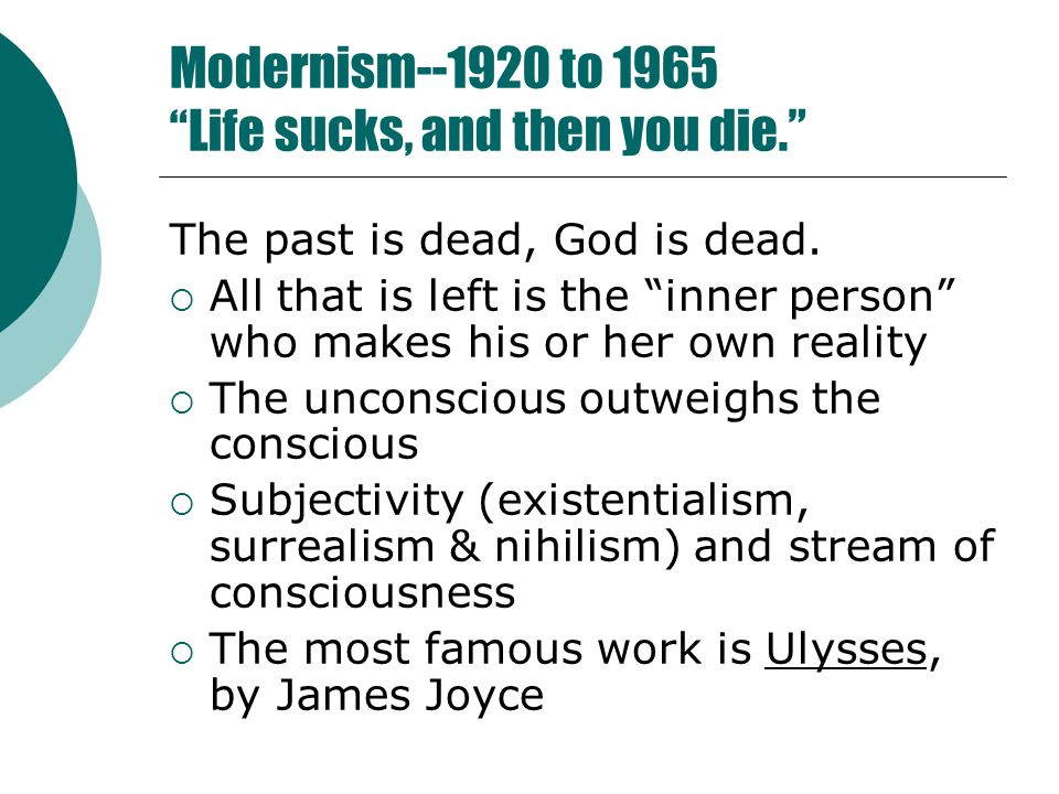Modernism--1920 to 1965 Life sucks, and then you die. The past is dead, God is dead.
