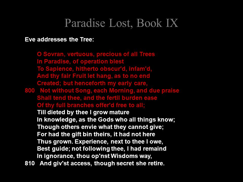 Paradise Lost, Book IX Eve addresses the Tree: O Sovran, vertuous, precious of all Trees In Paradise, of operation blest To Sapience, hitherto obscur d, infam d, And thy fair Fruit let hang, as to no end Created; but henceforth my early care, 800 Not without Song, each Morning, and due praise Shall tend thee, and the fertil burden ease Of thy full branches offer d free to all; Till dieted by thee I grow mature In knowledge, as the Gods who all things know; Though others envie what they cannot give; For had the gift bin theirs, it had not here Thus grown.