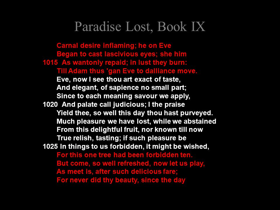 Paradise Lost, Book IX Carnal desire inflaming; he on Eve Began to cast lascivious eyes; she him 1015 As wantonly repaid; in lust they burn: Till Adam thus gan Eve to dalliance move.