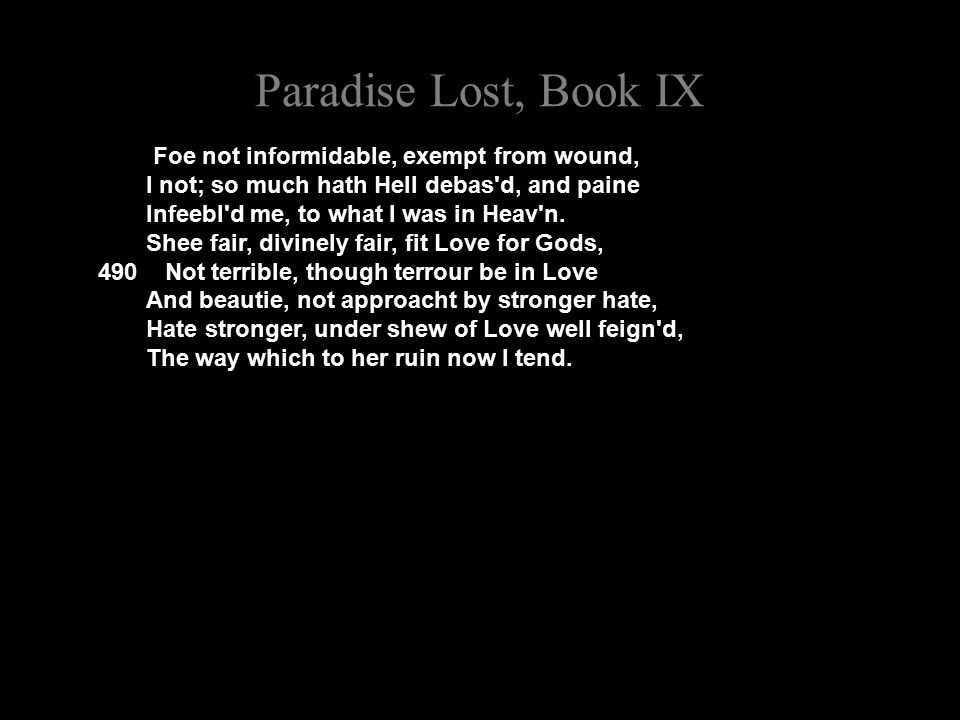 Paradise Lost, Book IX Foe not informidable, exempt from wound, I not; so much hath Hell debas d, and paine Infeebl d me, to what I was in Heav n.