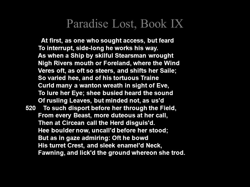 Paradise Lost, Book IX At first, as one who sought access, but feard To interrupt, side-long he works his way.