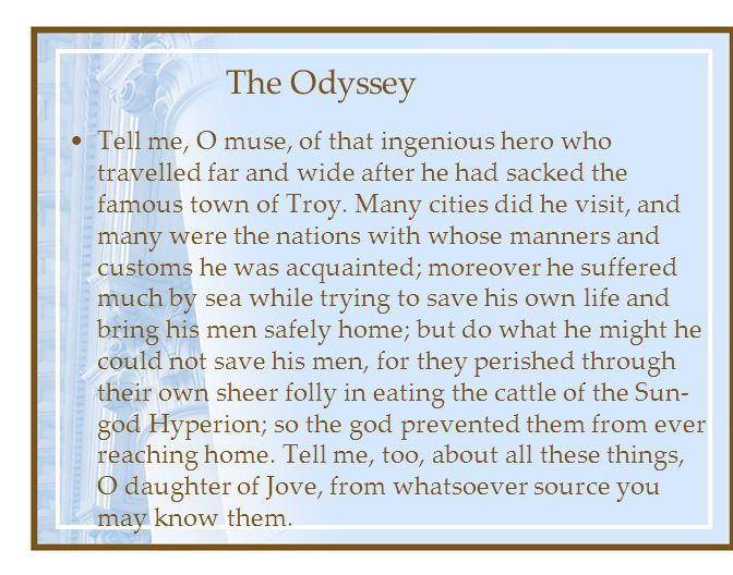 The Odyssey Tell me, O muse, of that ingenious hero who travelled far and wide after he had sacked the famous town of Troy.