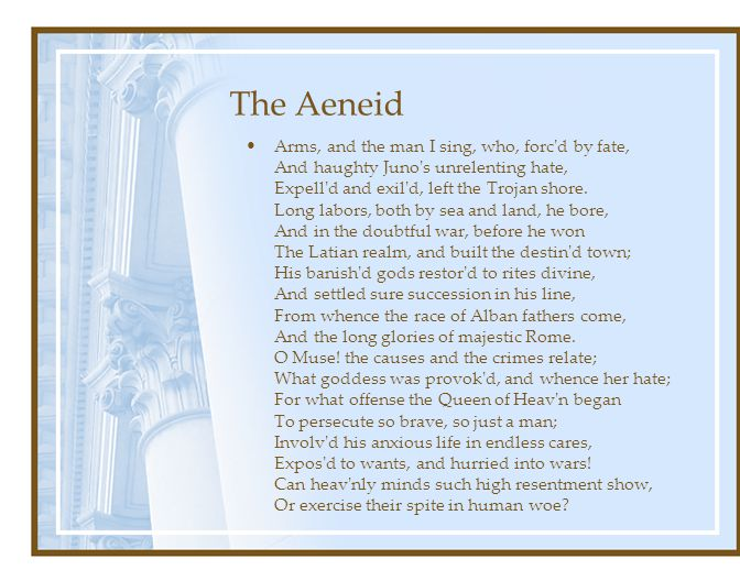 The Aeneid Arms, and the man I sing, who, forc d by fate, And haughty Juno s unrelenting hate, Expell d and exil d, left the Trojan shore.