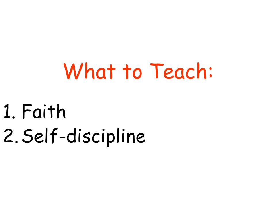 What to Teach: 1.Faith 2.Self-discipline