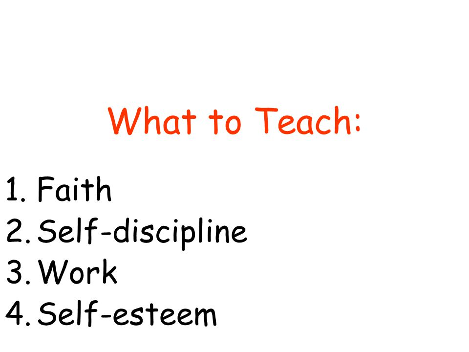 What to Teach: 1.Faith 2.Self-discipline 3.Work 4.Self-esteem