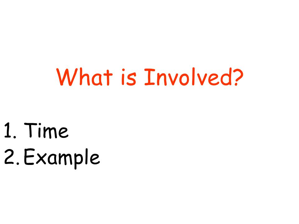 What is Involved 1.Time 2.Example