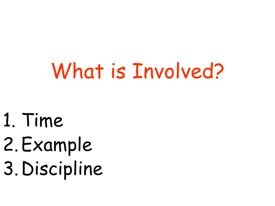What is Involved 1.Time 2.Example 3.Discipline