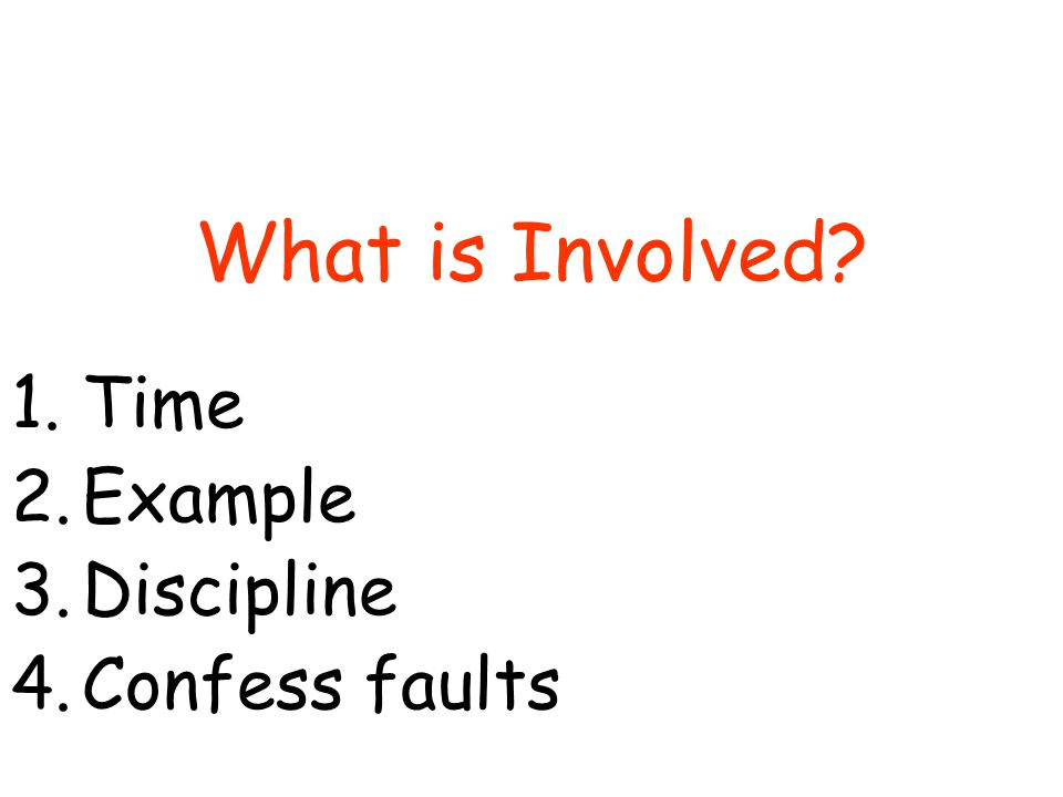 What is Involved 1.Time 2.Example 3.Discipline 4.Confess faults
