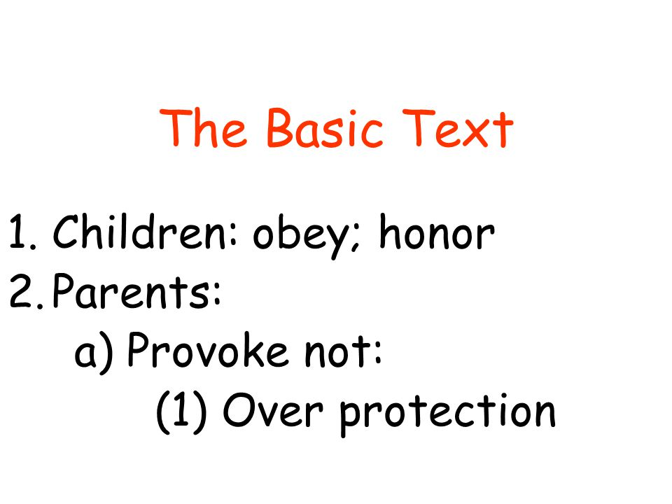 The Basic Text 1.Children: obey; honor 2.Parents: a) Provoke not: (1) Over protection (2) Favoritism