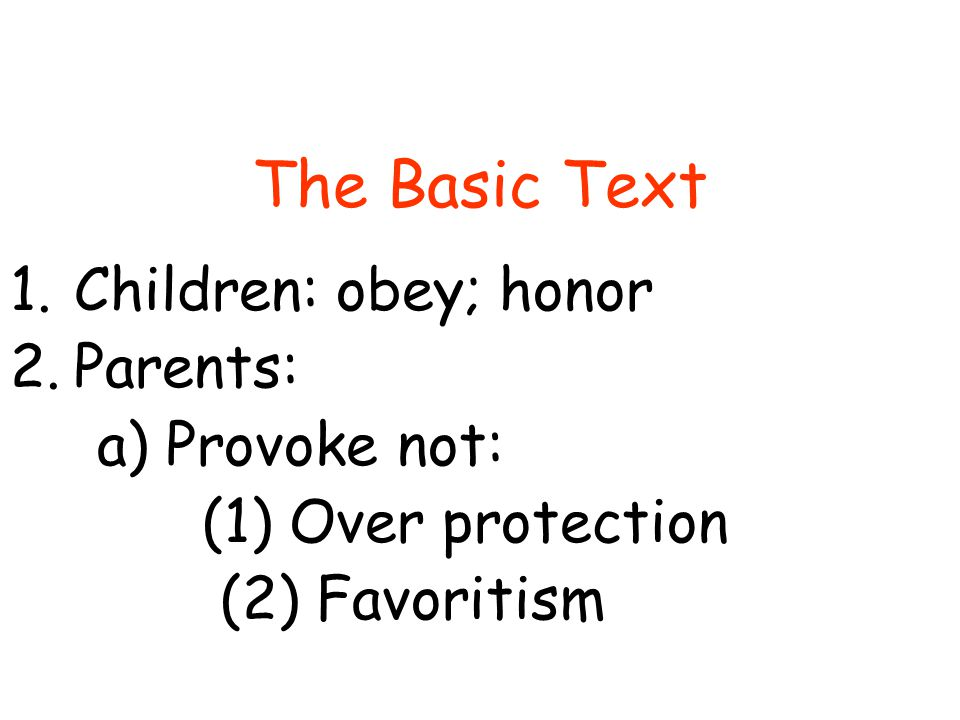 The Basic Text 1.Children: obey; honor 2.Parents: a) Provoke not: (1) Over protection (2) Favoritism (3) Pressure