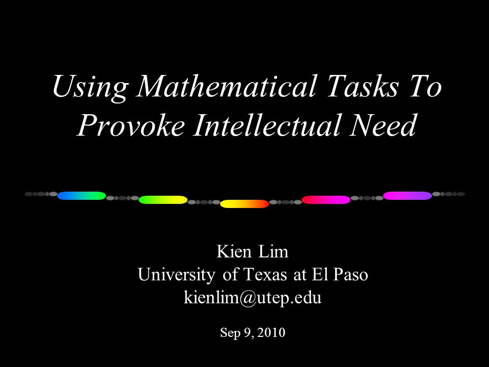 Using Mathematical Tasks To Provoke Intellectual Need Kien Lim University of Texas at El Paso kienlim@utep.edu Sep 9, 2010