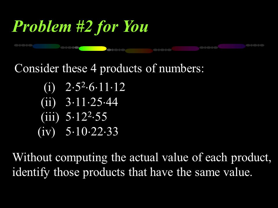 Consider these 4 products of numbers: Problem #2 for You Without computing the actual value of each product, identify those products that have the sam