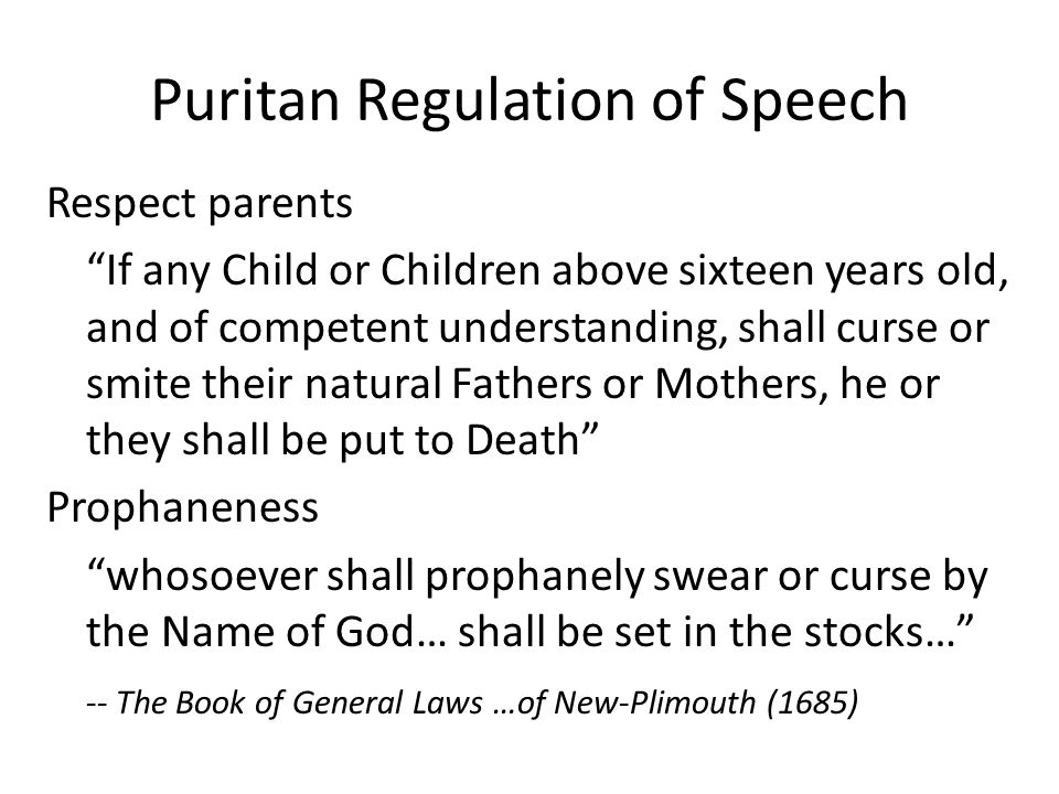 Puritan Regulation of Speech Respect parents If any Child or Children above sixteen years old, and of competent understanding, shall curse or smite their natural Fathers or Mothers, he or they shall be put to Death Prophaneness whosoever shall prophanely swear or curse by the Name of God… shall be set in the stocks… -- The Book of General Laws …of New-Plimouth (1685)