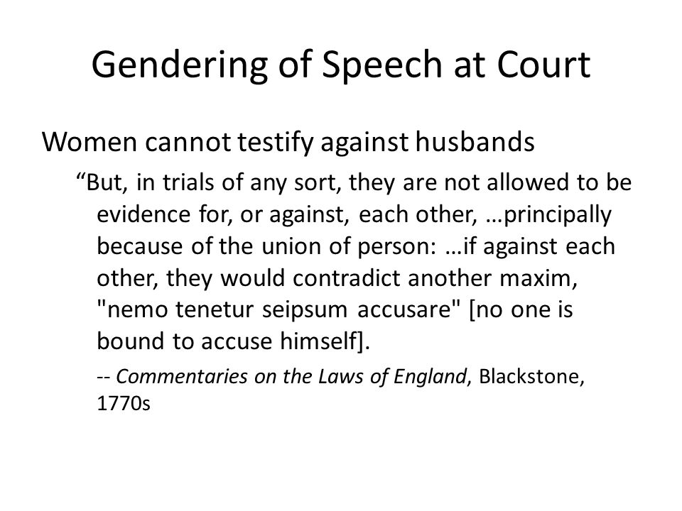 Gendering of Speech at Court Women cannot testify against husbands But, in trials of any sort, they are not allowed to be evidence for, or against, each other, …principally because of the union of person: …if against each other, they would contradict another maxim, nemo tenetur seipsum accusare [no one is bound to accuse himself].