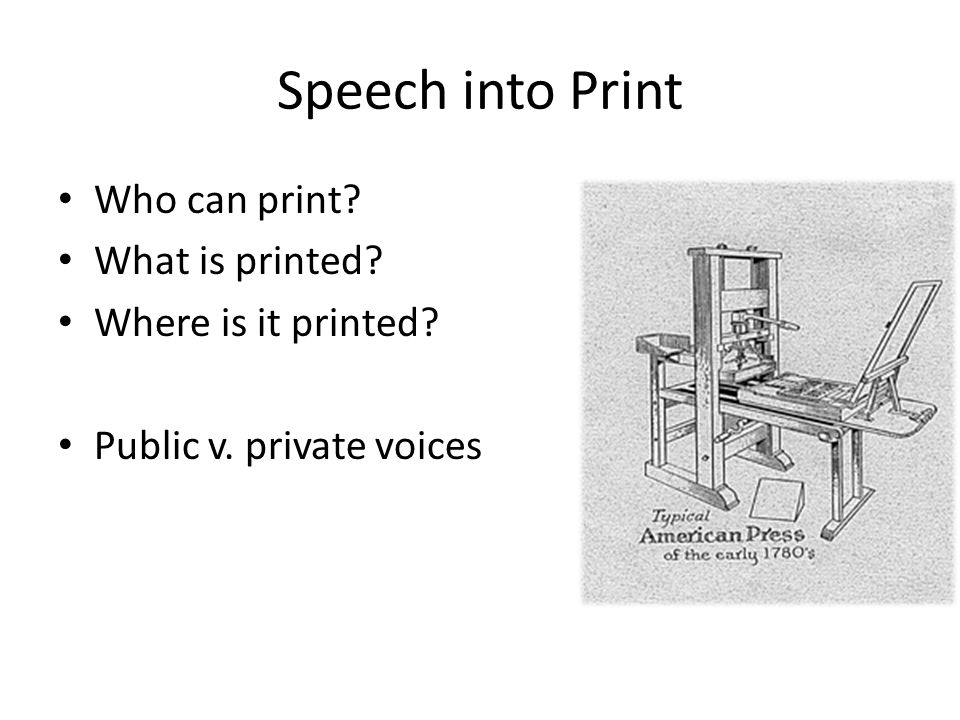Speech into Print Who can print What is printed Where is it printed Public v. private voices