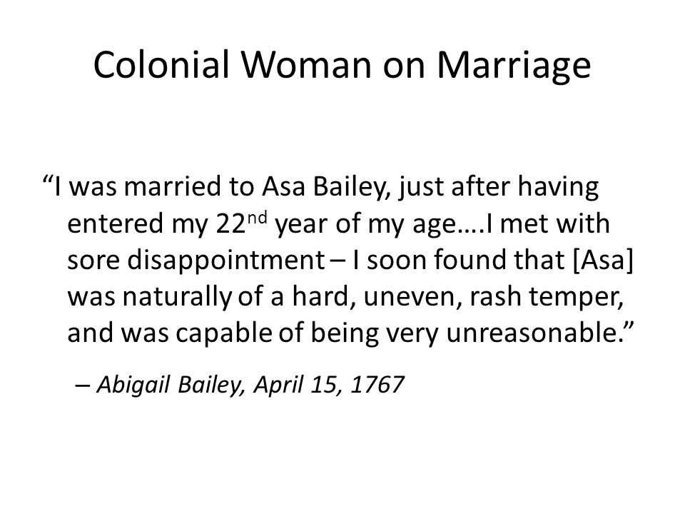 Colonial Woman on Marriage I was married to Asa Bailey, just after having entered my 22 nd year of my age….I met with sore disappointment – I soon found that [Asa] was naturally of a hard, uneven, rash temper, and was capable of being very unreasonable. – Abigail Bailey, April 15, 1767