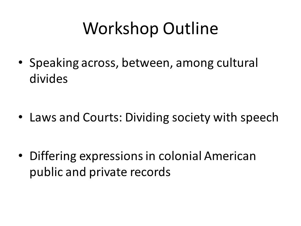 Workshop Outline Speaking across, between, among cultural divides Laws and Courts: Dividing society with speech Differing expressions in colonial American public and private records