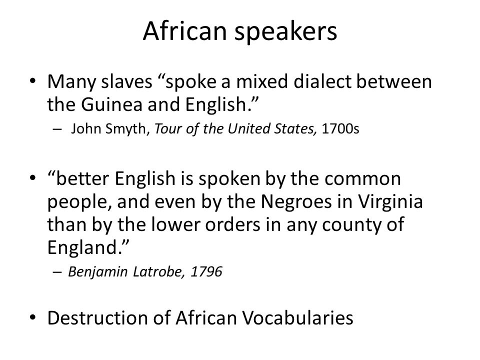 African speakers Many slaves spoke a mixed dialect between the Guinea and English. – John Smyth, Tour of the United States, 1700s better English is spoken by the common people, and even by the Negroes in Virginia than by the lower orders in any county of England. – Benjamin Latrobe, 1796 Destruction of African Vocabularies