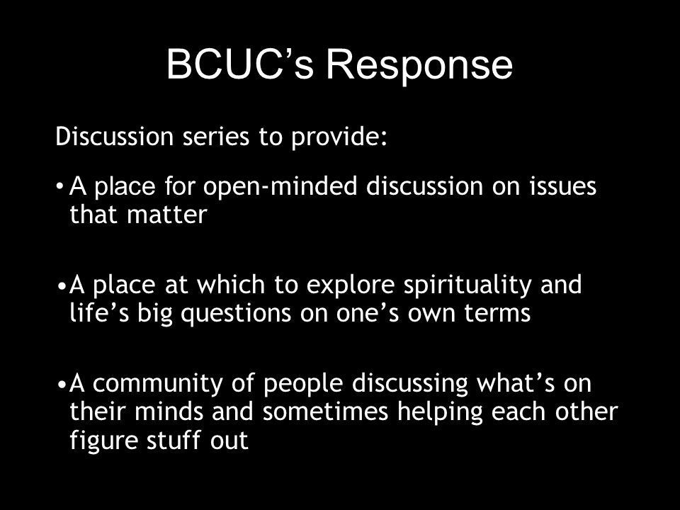 BCUC's Response Discussion series to provide: A place for open-minded discussion on issues that matter A place at which to explore spirituality and life's big questions on one's own terms A community of people discussing what's on their minds and sometimes helping each other figure stuff out