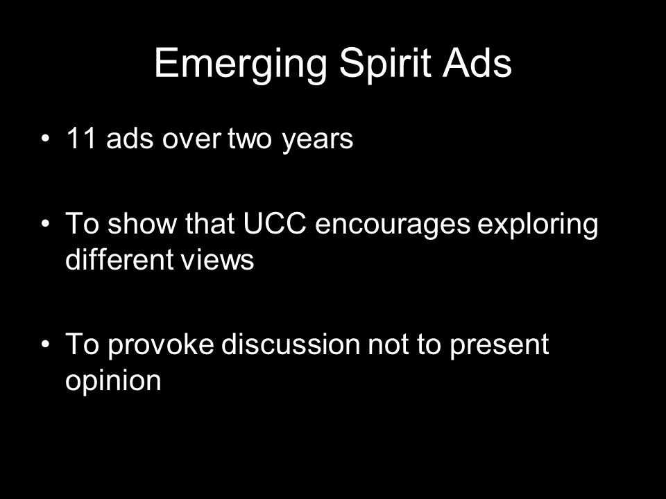 Emerging Spirit Ads 11 ads over two years To show that UCC encourages exploring different views To provoke discussion not to present opinion