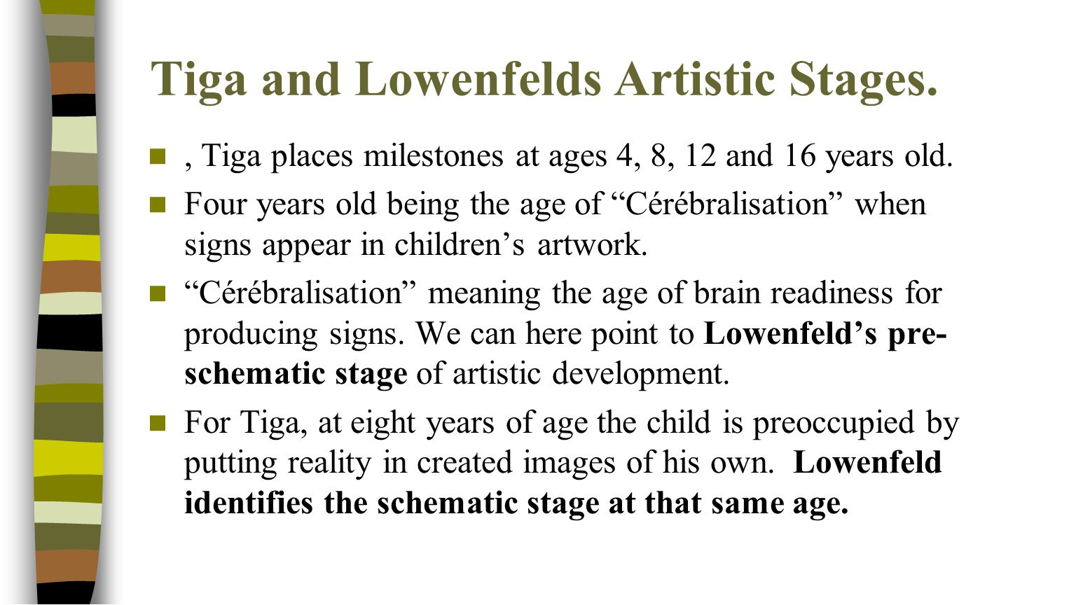 "Tiga and Lowenfelds Artistic Stages., Tiga places milestones at ages 4, 8, 12 and 16 years old. Four years old being the age of ""Cérébralisation"" when"