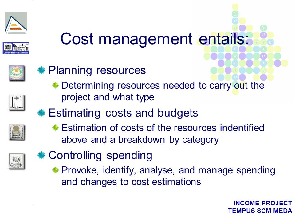 INCOME PROJECT TEMPUS SCM MEDA Cost management entails: Planning resources Determining resources needed to carry out the project and what type Estimating costs and budgets Estimation of costs of the resources indentified above and a breakdown by category Controlling spending Provoke, identify, analyse, and manage spending and changes to cost estimations