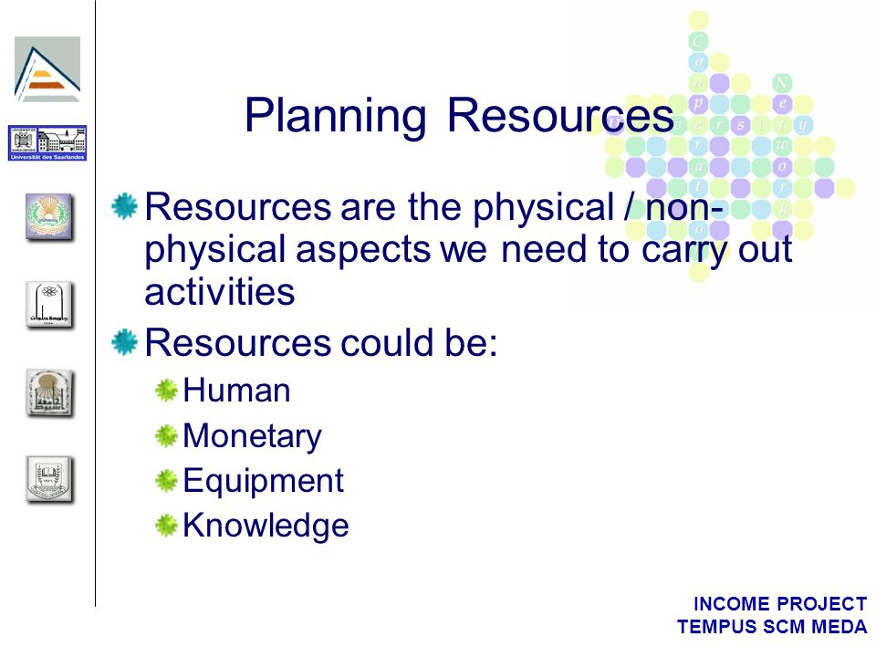 INCOME PROJECT TEMPUS SCM MEDA Planning Resources Resources are the physical / non- physical aspects we need to carry out activities Resources could be: Human Monetary Equipment Knowledge