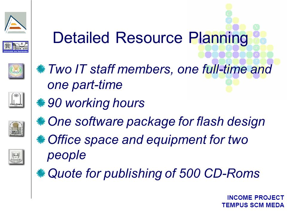 INCOME PROJECT TEMPUS SCM MEDA Detailed Resource Planning Two IT staff members, one full-time and one part-time 90 working hours One software package for flash design Office space and equipment for two people Quote for publishing of 500 CD-Roms