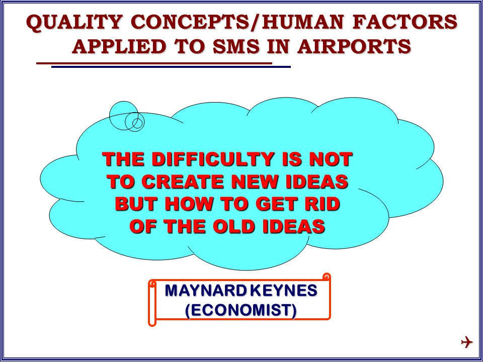 THE DIFFICULTY IS NOT TO CREATE NEW IDEAS BUT HOW TO GET RID OF THE OLD IDEAS MAYNARD KEYNES (ECONOMIST) QUALITY CONCEPTS/HUMAN FACTORS APPLIED TO SMS IN AIRPORTS 