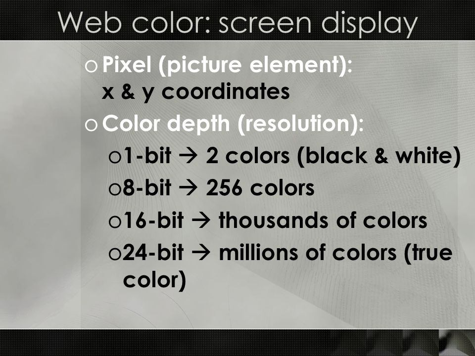 Web color: screen display o Pixel (picture element): x & y coordinates o Color depth (resolution): o 1-bit  2 colors (black & white) o 8-bit  256 co