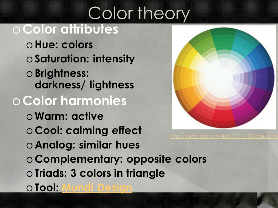 Color theory o Color attributes o Hue: colors o Saturation: intensity o Brightness: darkness/ lightness o Color harmonies o Warm: active o Cool: calmi