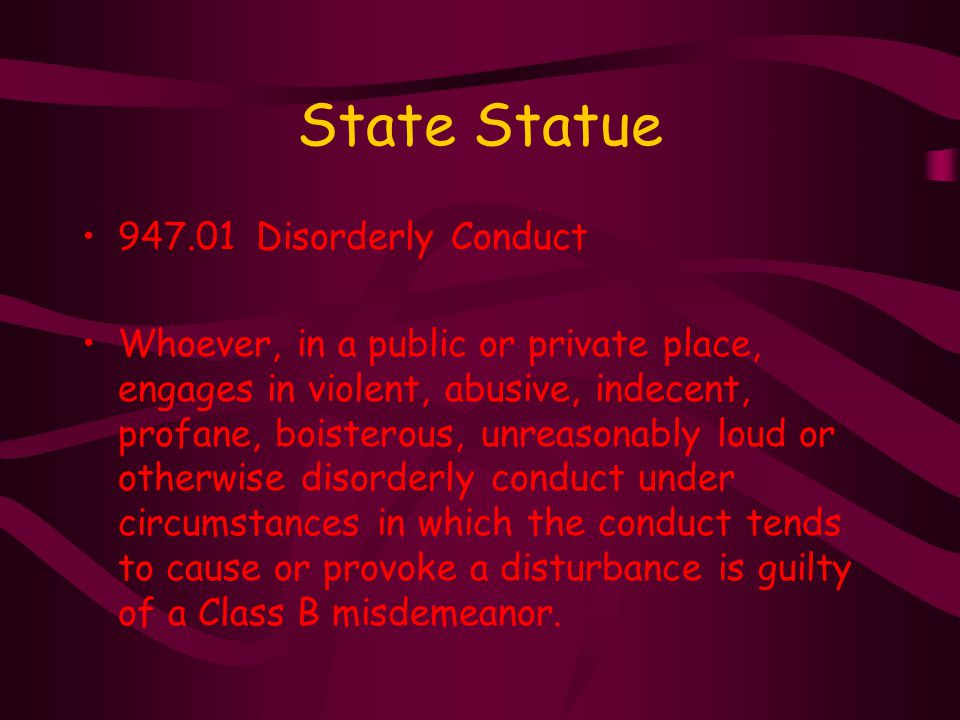 State Statue 947.01 Disorderly Conduct Whoever, in a public or private place, engages in violent, abusive, indecent, profane, boisterous, unreasonably loud or otherwise disorderly conduct under circumstances in which the conduct tends to cause or provoke a disturbance is guilty of a Class B misdemeanor.