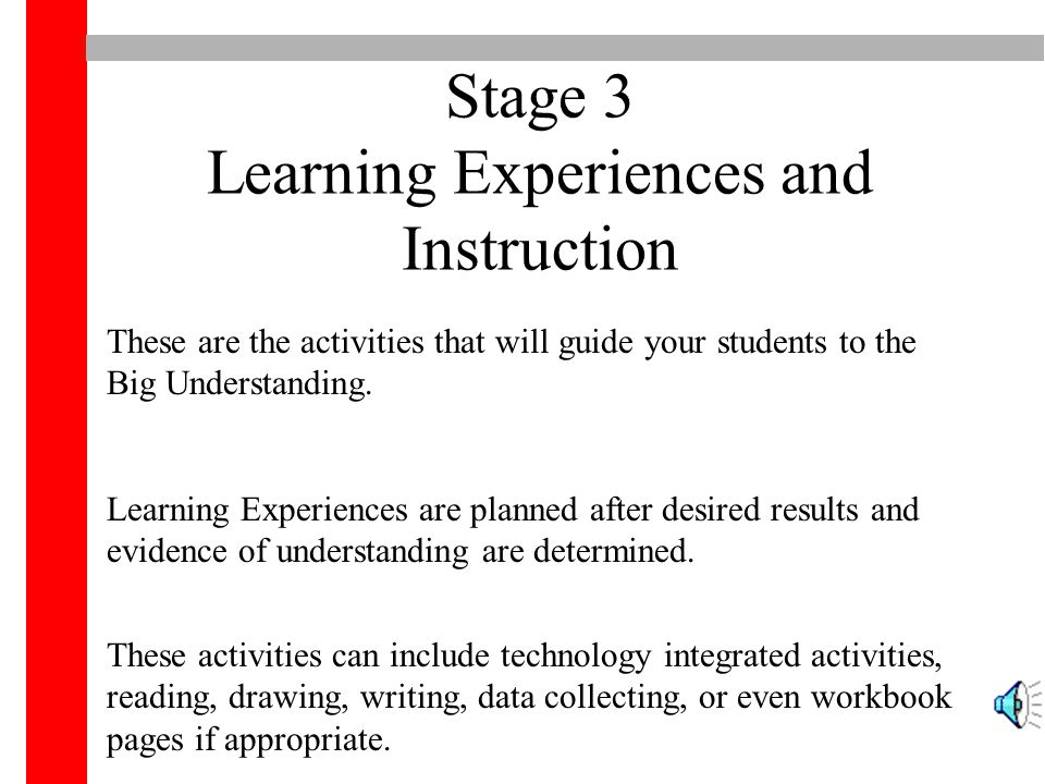 Stage 3 Learning Experiences and Instruction These are the activities that will guide your students to the Big Understanding. Learning Experiences are