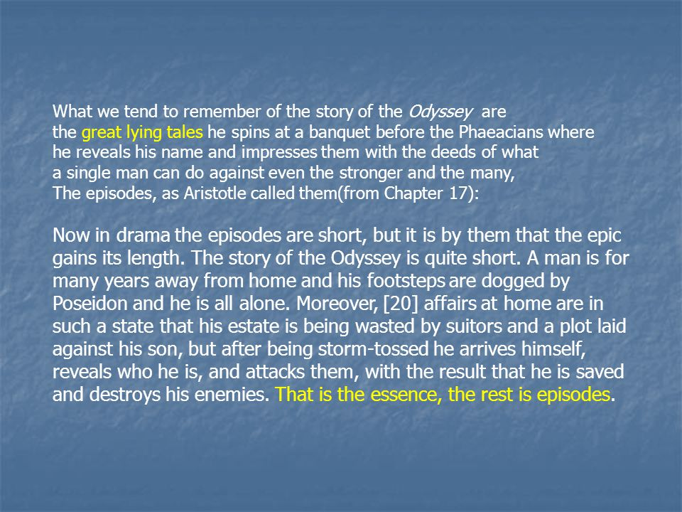 What we tend to remember of the story of the Odyssey are the great lying tales he spins at a banquet before the Phaeacians where he reveals his name and impresses them with the deeds of what a single man can do against even the stronger and the many, The episodes, as Aristotle called them(from Chapter 17): Now in drama the episodes are short, but it is by them that the epic gains its length.