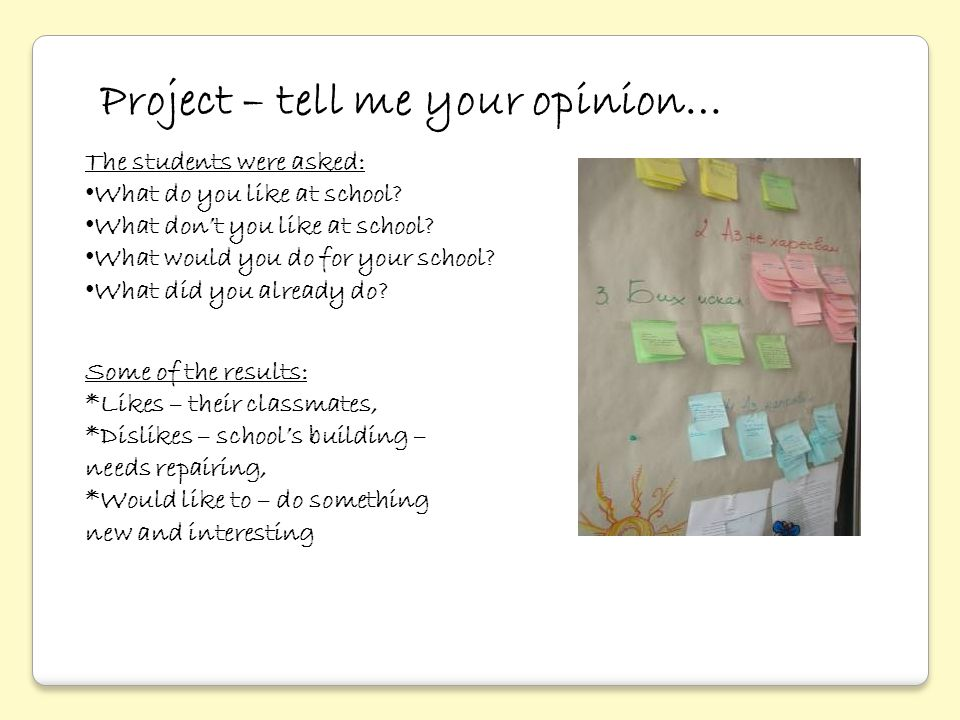 Project – tell me your opinion… The students were asked: What do you like at school? What don't you like at school? What would you do for your school?