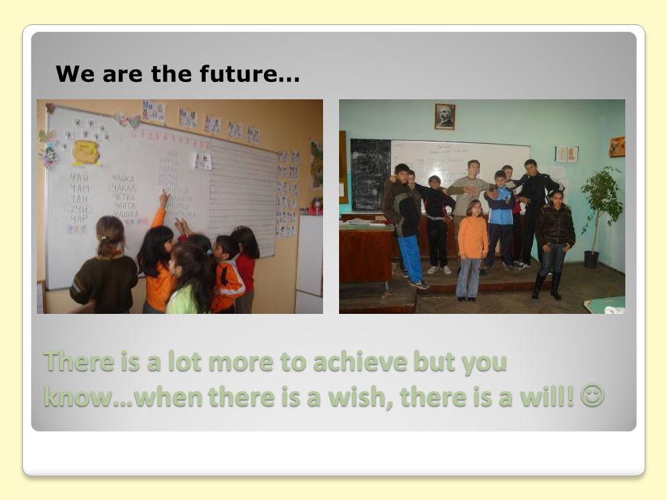 There is a lot more to achieve but you know…when there is a wish, there is a will! We are the future…