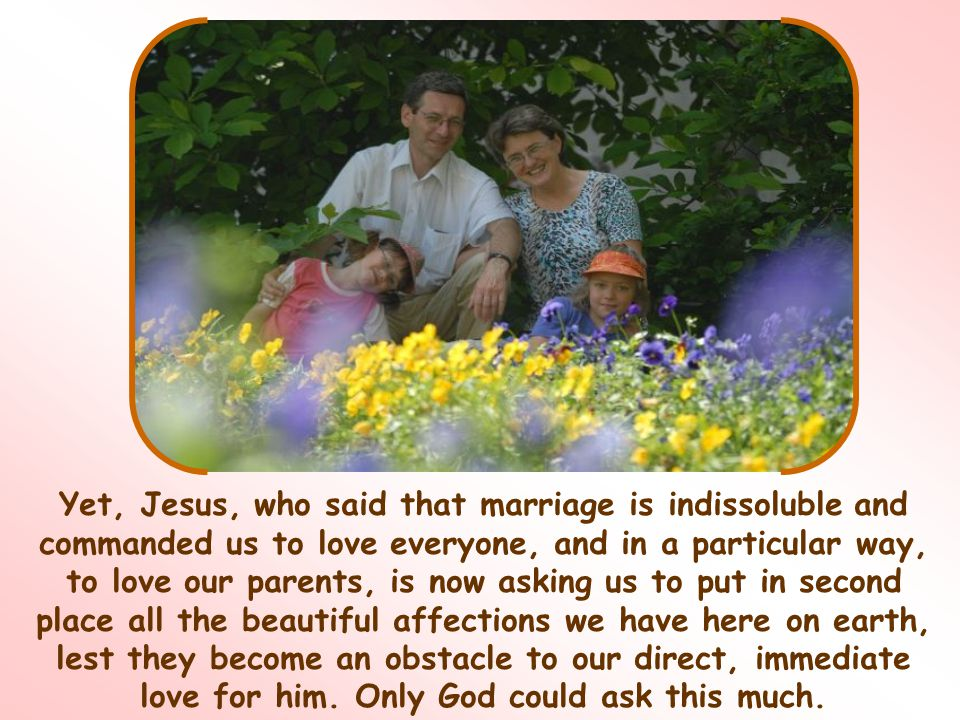 Yet, Jesus, who said that marriage is indissoluble and commanded us to love everyone, and in a particular way, to love our parents, is now asking us to put in second place all the beautiful affections we have here on earth, lest they become an obstacle to our direct, immediate love for him.
