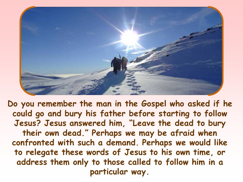 Do you remember the man in the Gospel who asked if he could go and bury his father before starting to follow Jesus.
