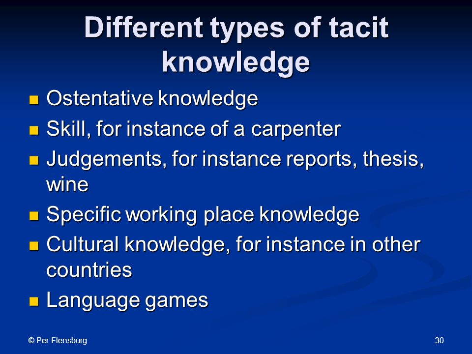 © Per Flensburg 30 Different types of tacit knowledge Ostentative knowledge Ostentative knowledge Skill, for instance of a carpenter Skill, for instance of a carpenter Judgements, for instance reports, thesis, wine Judgements, for instance reports, thesis, wine Specific working place knowledge Specific working place knowledge Cultural knowledge, for instance in other countries Cultural knowledge, for instance in other countries Language games Language games