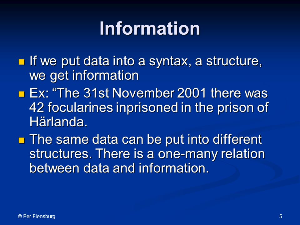 © Per Flensburg 5 Information If we put data into a syntax, a structure, we get information If we put data into a syntax, a structure, we get information Ex: The 31st November 2001 there was 42 focularines inprisoned in the prison of Härlanda.