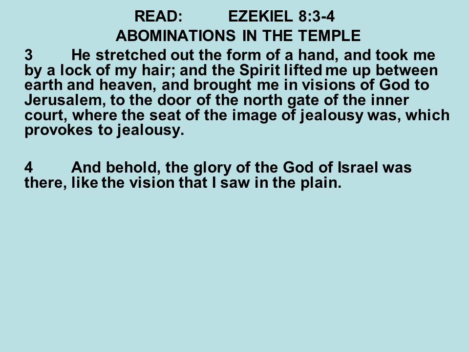 READ:EZEKIEL 8:3-4 ABOMINATIONS IN THE TEMPLE 3He stretched out the form of a hand, and took me by a lock of my hair; and the Spirit lifted me up between earth and heaven, and brought me in visions of God to Jerusalem, to the door of the north gate of the inner court, where the seat of the image of jealousy was, which provokes to jealousy.