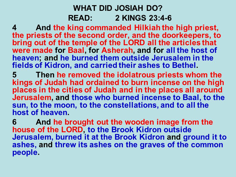 WHAT DID JOSIAH DO? READ:2 KINGS 23:4-6 4And the king commanded Hilkiah the high priest, the priests of the second order, and the doorkeepers, to brin