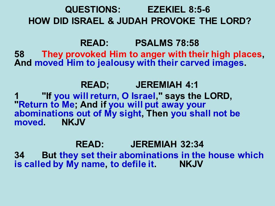 QUESTIONS:EZEKIEL 8:5-6 HOW DID ISRAEL & JUDAH PROVOKE THE LORD? READ:PSALMS 78:58 58 They provoked Him to anger with their high places, And moved Him