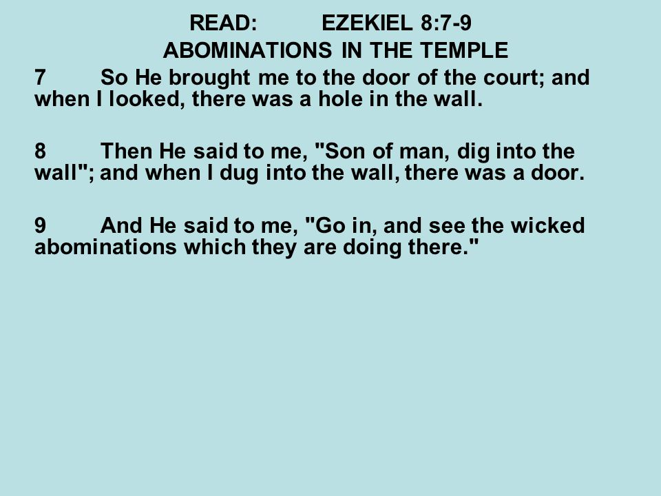 READ:EZEKIEL 8:7-9 ABOMINATIONS IN THE TEMPLE 7So He brought me to the door of the court; and when I looked, there was a hole in the wall. 8Then He sa